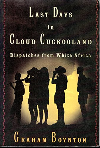 Last Days in Cloud Cuckooland : Dispatches from White Africa: Boynton, Graham