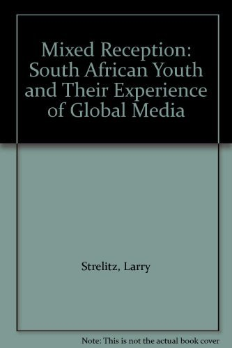 Mixed Reception: South African Youth and Their Experience of Global Media: Larry Strelitz
