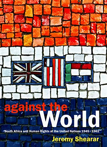 Against the World: South Africa and Human Rights at the United Nations 1945-1961: Shearar, Jeremy