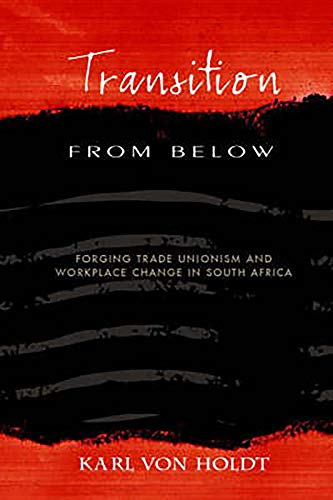 Transition from Below: Forging Trade Unionism and Workplace Change in South Africa