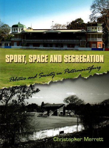 Sport, Space and Segregation: Politics and Society in Pietermaritzburg: Merrett, Christopher