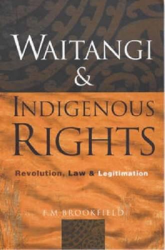 Waitangi and Indigenous Rights: Revolution, Law & Legitimation: Brookfield, F. M.