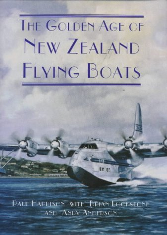 The Golden Age of New Zealand Flying Boats: Harrison, Paul, Brian Lockstone and Andy Anderson