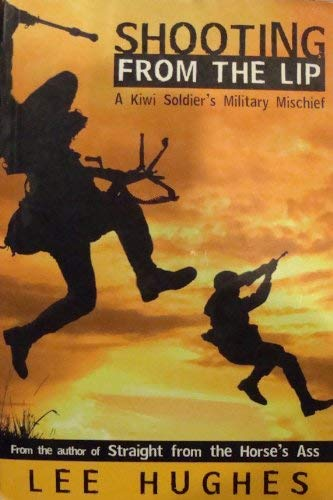 Shooting From the Lip : A Kiwi Soldier's Military Mischief.: LEE HUGHES
