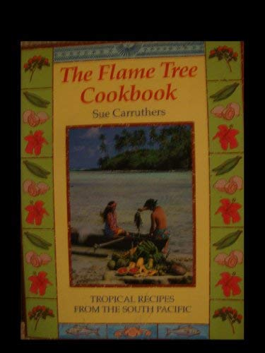 The Flame Tree Cookbook:Pacific Recipes for the: Carruthers, Sue