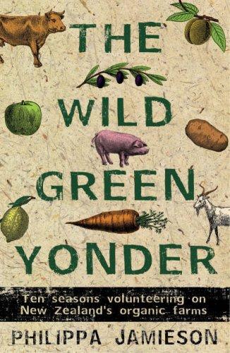 9781869661830: The Wild Green Yonder: Ten Seasons Volunteering on New Zealand's Organic Farms