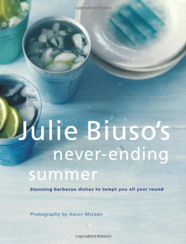 Julie Biuso's Never-ending Summer: Stunning Barbecue Dishes to Tempt You All Year Round: Julie ...