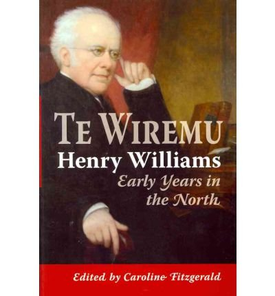 Te Wiremu-henry Williams: Early Years in the North: Fitzgerald, Caroline (Editor)