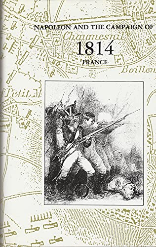 Napoleon and the Campaign of Eighteen-fourteen, France : 1814: Houssaye, H.
