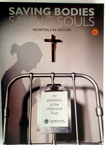 Saving Bodies Saving Souls Hospitals in History. An Exhibition at the Wellcome Trust.: Arnold, Ken ...
