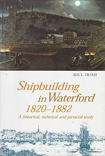 Shipbuilding in Waterford, 1820-1882: A Historical, Technical: Irish, Bill