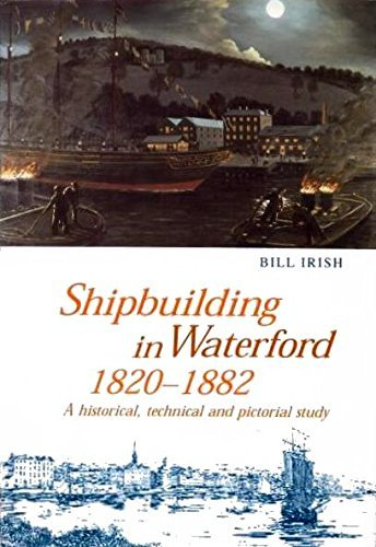 Shipbuilding in Waterford, 1820-1882: A Historical, Technical and Pictorial Study: Irish, Bill