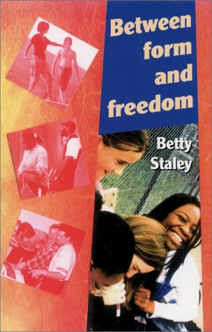 Between Form and Freedom: A Practical Guide to the Teenage Years: Betty Staley