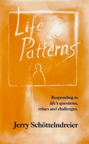 Life Patterns: Responding to Life's Questions, Crises,: Jerry Schottelndreier, Jerry
