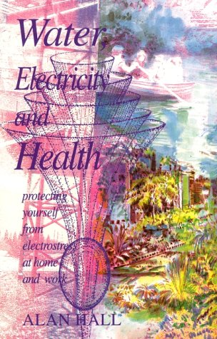 Water, Electricity and Health: Protecting Yourself from Electrostress at Home and Work (Lifeways: Health/Science) (1869890949) by Hall, Alan
