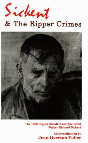 Sickert and the Ripper Crimes: The 1888 Ripper Murders and the Artist Walter Richard Sickert: ...