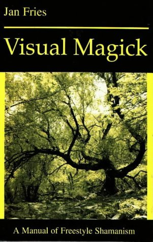 VISUAL MAGICK: A Manual of Freestyle Shamanism: Jan Fries