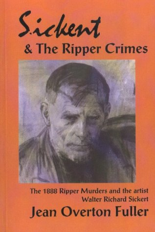 Sickert and the Ripper Crimes: The 1888 Ripper Murders and the Artist Walter Richard Sickert: ...