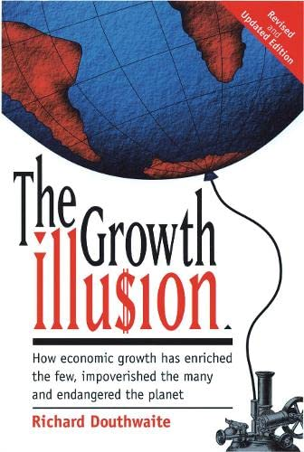 9781870098410: The Growth Illusion: How Economic Growth Has Enriched the Few, Impoverished the Many and Endangered the Planet