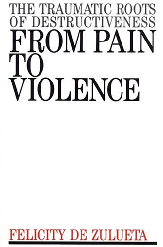 9781870332798: From Pain To Violence: THE TRAUMATIC ROOTS OF DESTRUCTIVENESS