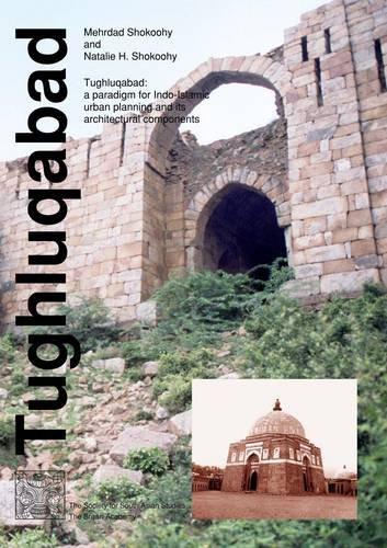 Tughluqabad: A Paradigm for Indo-Islamic Urban Planning: Mehrdad Shokoohy, Natalie