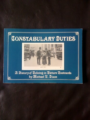 Constabulary Duties: A History of Policing in Picture Postcards: Dixon, Michael V.