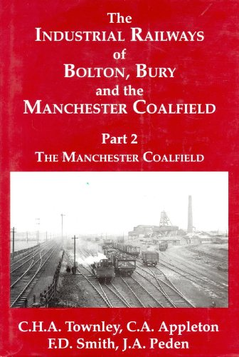 The Industrial Railways of Bolton, Bury and the Manchester Coalfield: The Manchester Coalfield Pt. ...
