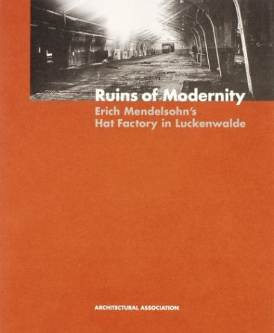 AA Documents 4 Ruins of Modernity Eric Mendelsohn's Hat Factory in Luckenwalde