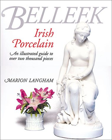 Belleek Irish Porcelain: An Illustrated Guide to Over 2000 Pieces: Marion Langham