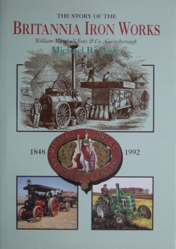 The story of the Britannia Iron Works: William Marshall Sons & Co., Gainsborough 1848-1992: ...