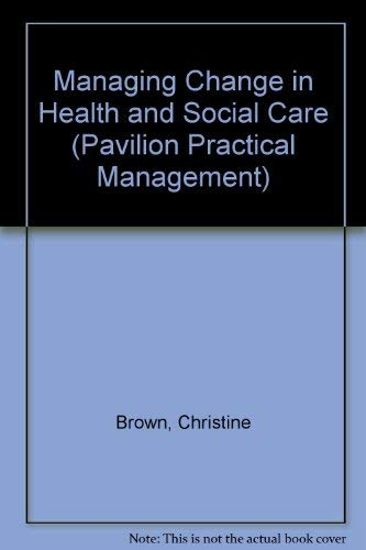 Managing Change in Health and Social Care (Pavilion Practical Management) (1871080339) by Brown, Christine