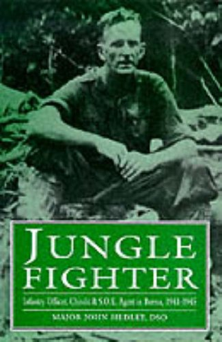 Jungle Fighter : Infantry Officer, Chindit and SOE Agent in Burma, 1941-1945: Hedley, Major John