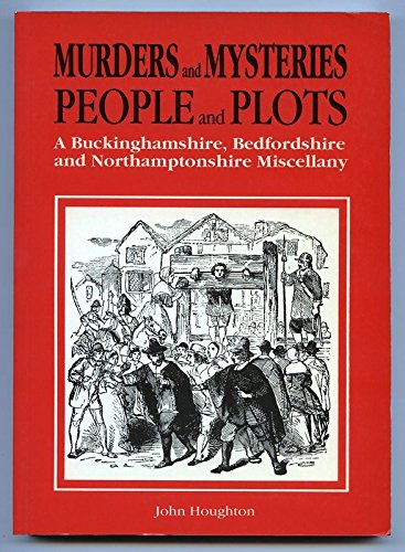 Murders and Mysteries, People and Plots: A Buckinghamshire, Bedfordshire and Northamptonshire Miscellany (187119976X) by JOHN HOUGHTON