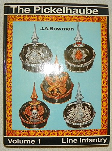 The Pickelhaube; Volume 1, Line Infantry: Bowman, J. A.