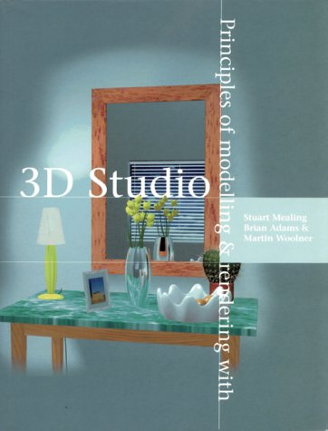 Principles of Modelling and Rendering With 3d Studio (1871516706) by Mealing, Stuart; Adams, Brian; Woolner, Martin