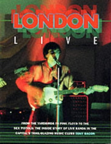 "London Live: From the ""Yardbirds"" to ""Pink Floyd"" to the ""Sex Pistols"" - The Inside Story of Live Bands in the Capital's Trail Blazing Music Clubs (Sounds of the Cities) (1871547806) by Tony Bacon"