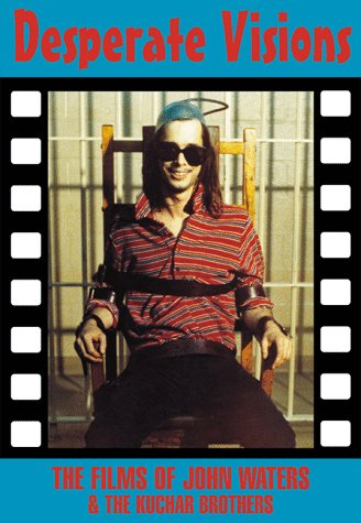 9781871592344: Desperate Visions: The Films of John Waters & the Kuchar Brothers (Creation Cinema Collection)