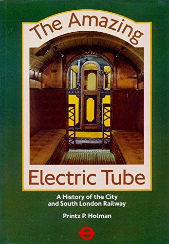 Amazing Electric Tube : History of the City and South London Railway: Printz, P.Holman