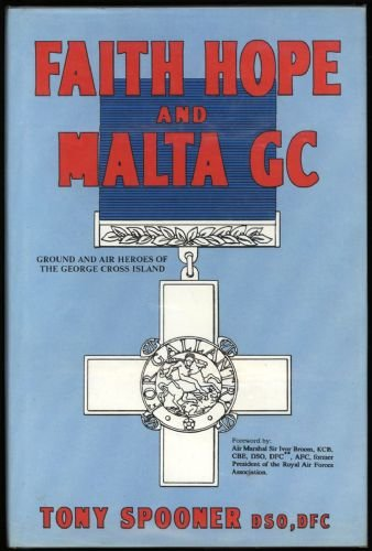Faith, Hope and Malta GC Ground and Air Heroes of the George Cross Island