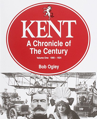 KENT A CHRONICLE OF THE CENTURY VOLUME ONE: 1900-1924: Ogley, Bob