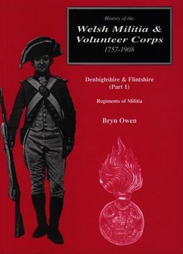 9781872424576: A History of the Welsh Militia and Volunteer Corps, 1757-1908: Denbighshire and Flintshire - Regiments of Militia Pt. 1