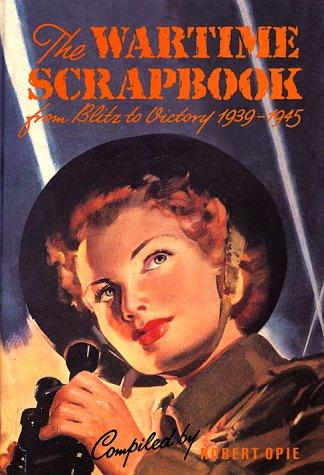 Wartime Scrapbook: From Blitz to Victory 1939--1945: Opie, Robert