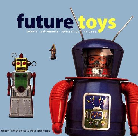 Future Toys: robots, astronauts, spaceships, ray guns: Emchowicz, Antoni; Nunneley, Paul