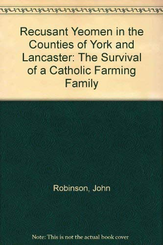 Recusant Yeomen in the Counties of York and Lancashire: The Survival of a Catholic Farming Family: ...