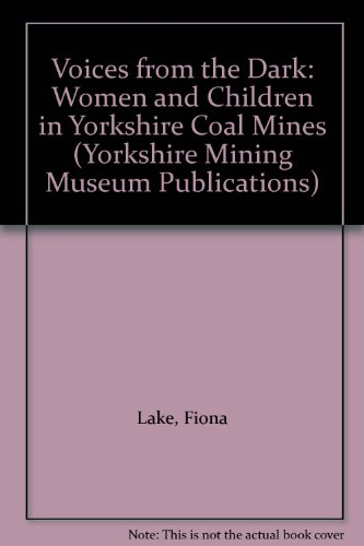 Voices from the Dark: Women and Children in Yorkshire Coal Mines (Yorkshire Mining Museum ...