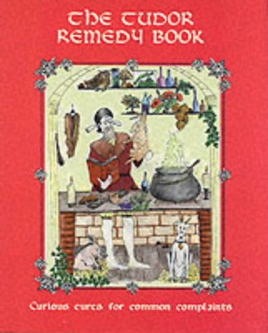 The Tudor Remedy Book: Curious Cures for: Nicholas Culpeper