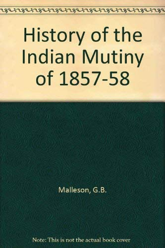 History of the Indian Mutiny of 1857-58: Malleson, G.B.