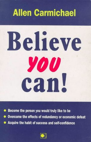 9781873288030: Believe You Can!: How to Become the Person You Would Truly Like to be, How to Overcome the Effects of Redundancy or Economic Disaster, How to Acquire the Habit of Success