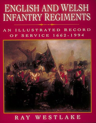 ENGLISH AND WELSH INFANTRY REGIMENTS An Illustrated Record ofSrvice 1662-1994: Westlake Ray