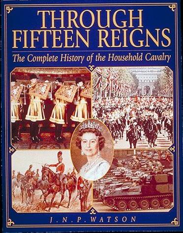 THROUGH FIFTEEN REIGNS - A Complete History of the Household Cavalry.: Watson, J.N.P.